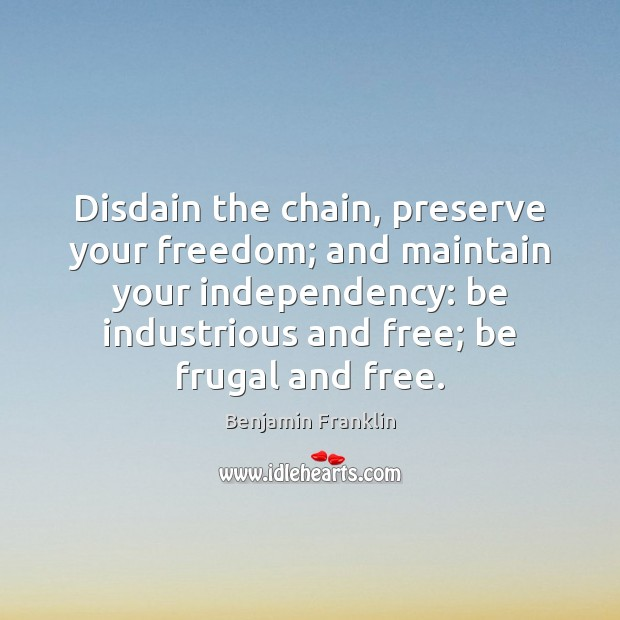 Disdain the chain, preserve your freedom; and maintain your independency: be industrious Image
