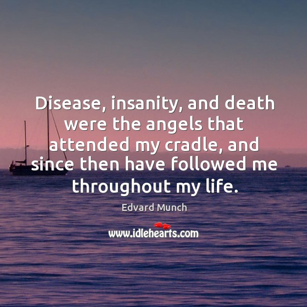 Disease, insanity, and death were the angels that attended my cradle, and since then have followed me throughout my life. Image