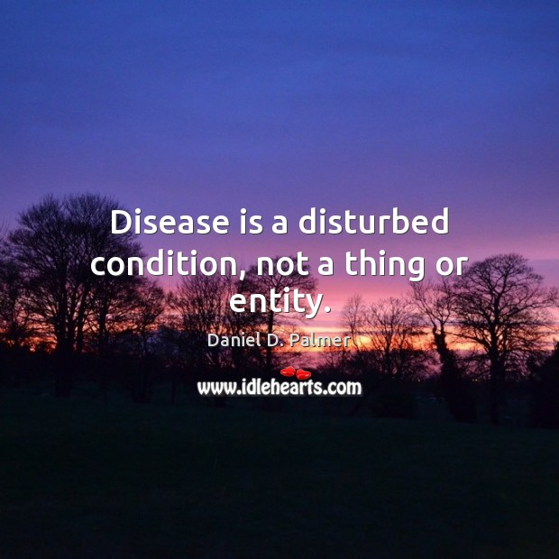 Image, Disease is a disturbed condition, not a thing or entity.