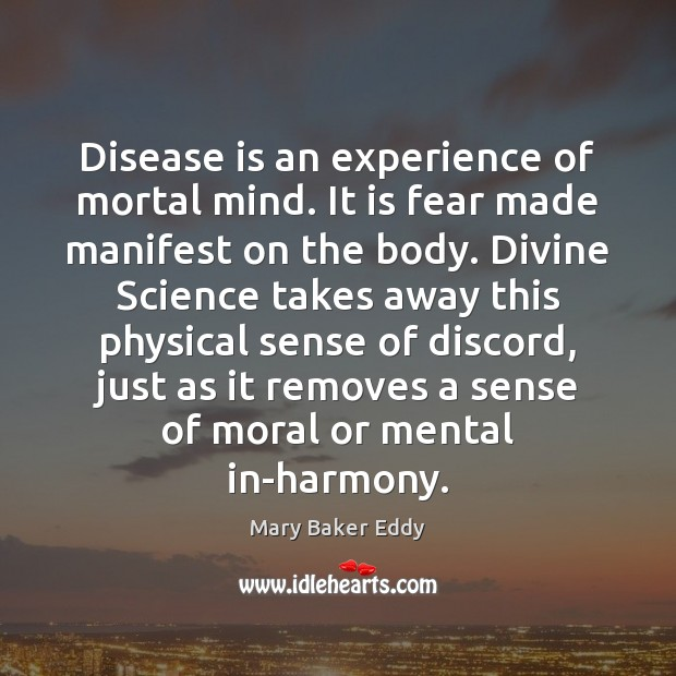 Disease is an experience of mortal mind. It is fear made manifest Mary Baker Eddy Picture Quote