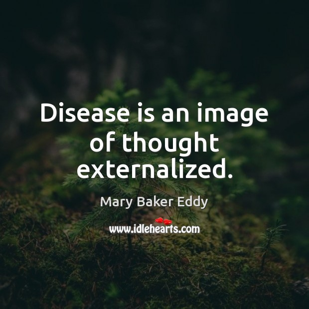 Disease is an image of thought externalized. Mary Baker Eddy Picture Quote