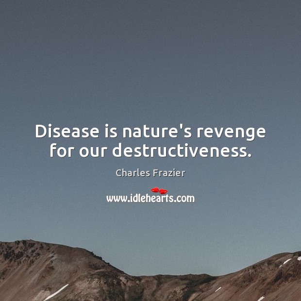 Disease is nature's revenge for our destructiveness. Charles Frazier Picture Quote