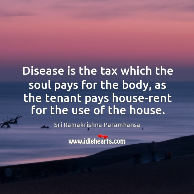 Image, Disease is the tax which the soul pays for the body, as the tenant pays house-rent for the use of the house.