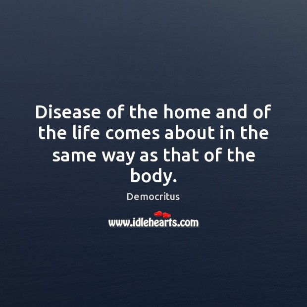 Disease of the home and of the life comes about in the same way as that of the body. Image