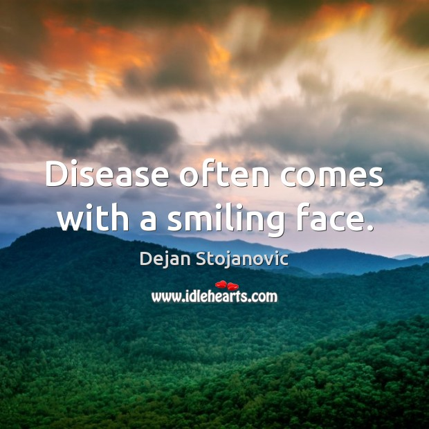 Disease often comes with a smiling face. Dejan Stojanovic Picture Quote