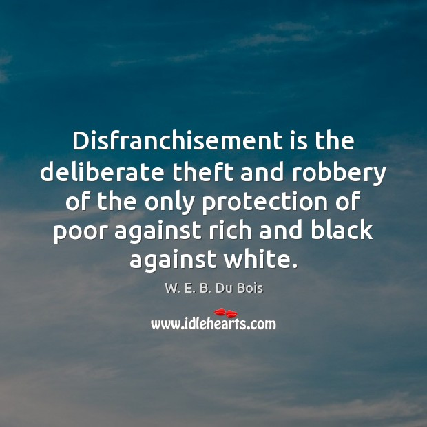 Disfranchisement is the deliberate theft and robbery of the only protection of W. E. B. Du Bois Picture Quote