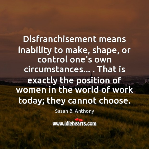 Disfranchisement means inability to make, shape, or control one's own circumstances… . That Image