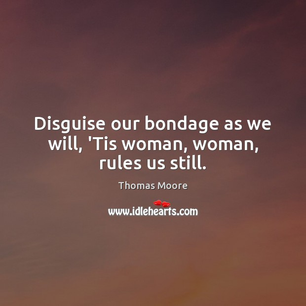 Disguise our bondage as we will, 'Tis woman, woman, rules us still. Image
