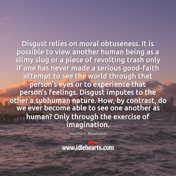 Disgust relies on moral obtuseness. It is possible to view another human Image