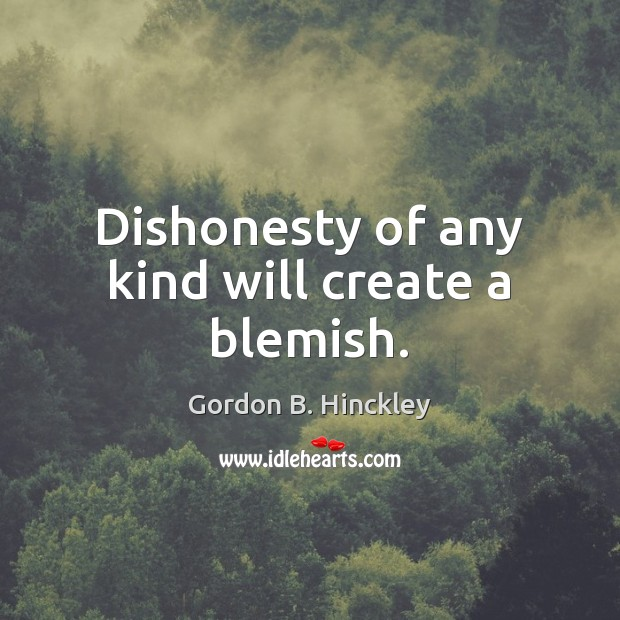 Dishonesty of any kind will create a blemish. Gordon B. Hinckley Picture Quote