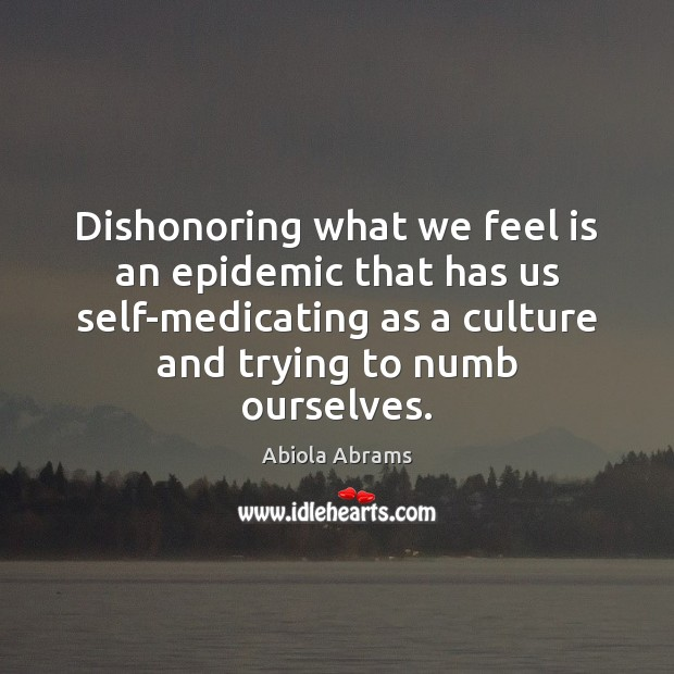 Image, Dishonoring what we feel is an epidemic that has us self-medicating as