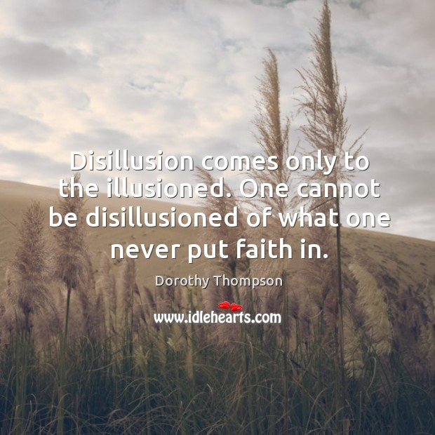 Disillusion comes only to the illusioned. One cannot be disillusioned of what one never put faith in. Dorothy Thompson Picture Quote