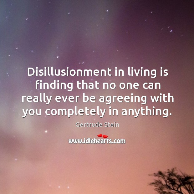 Disillusionment in living is finding that no one can really ever be agreeing with you completely in anything. Image