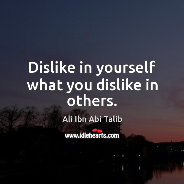 Dislike in yourself what you dislike in others. Ali Ibn Abi Talib Picture Quote