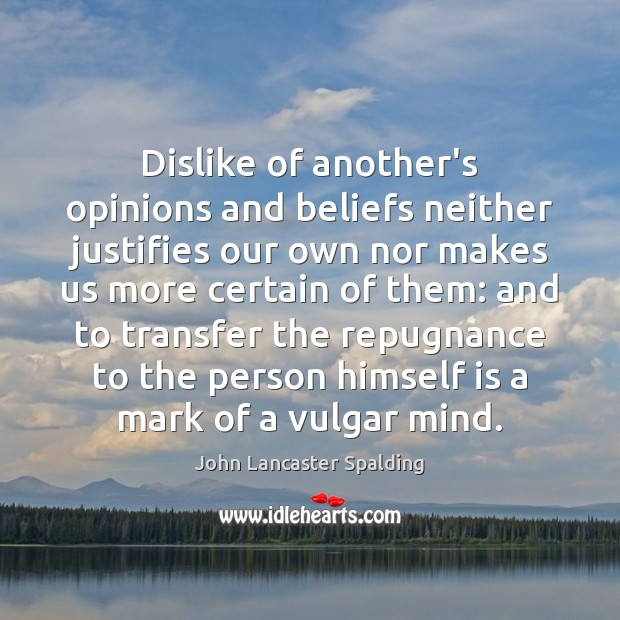 Dislike of another's opinions and beliefs neither justifies our own nor makes John Lancaster Spalding Picture Quote