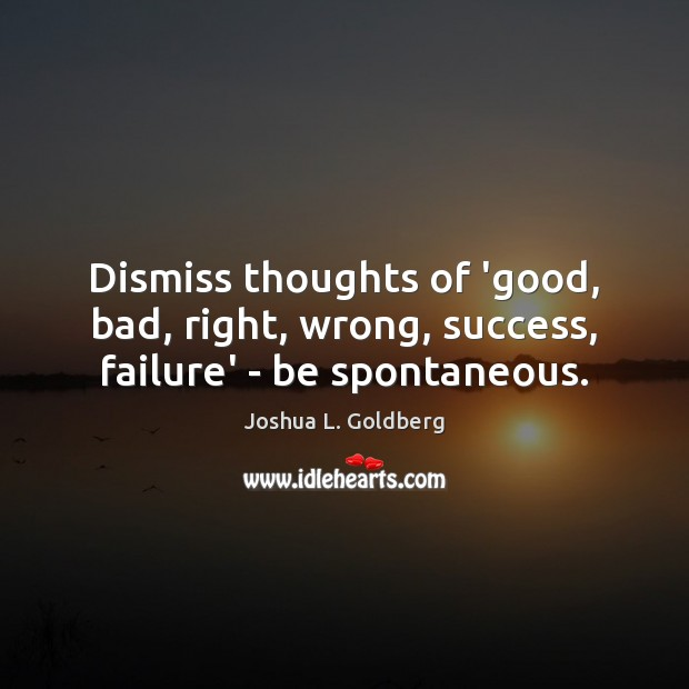 Image, Dismiss thoughts of 'good, bad, right, wrong, success, failure' – be spontaneous.