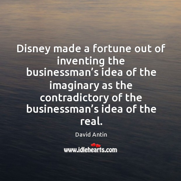 Disney made a fortune out of inventing the businessman's idea of the imaginary as Image