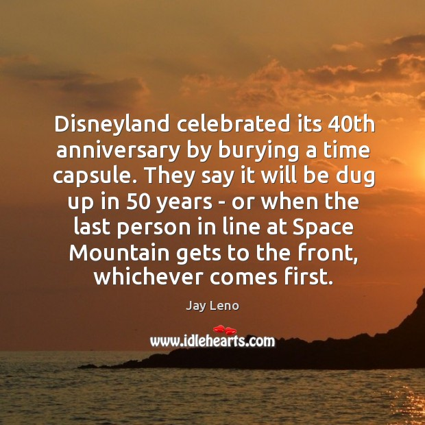 Image, Disneyland celebrated its 40th anniversary by burying a time capsule. They say