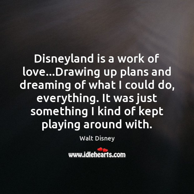 Disneyland is a work of love…Drawing up plans and dreaming of Dreaming Quotes Image