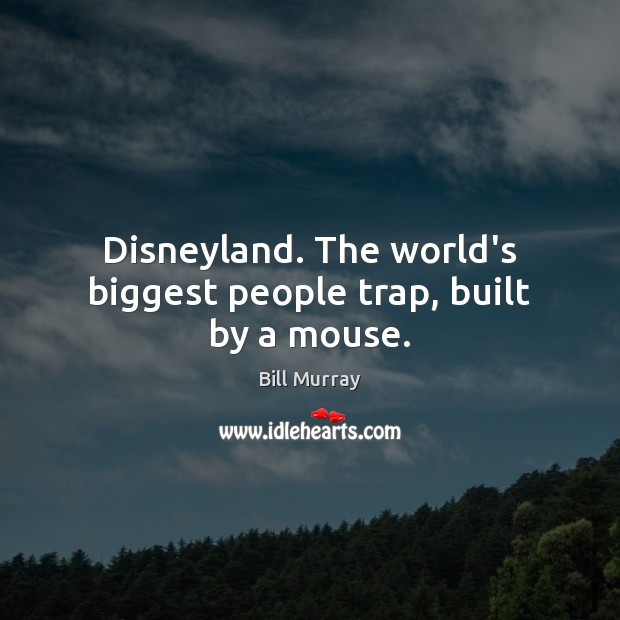 Disneyland. The world's biggest people trap, built by a mouse. Image