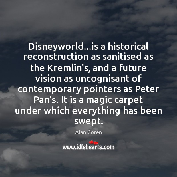 Disneyworld…is a historical reconstruction as sanitised as the Kremlin's, and a Alan Coren Picture Quote