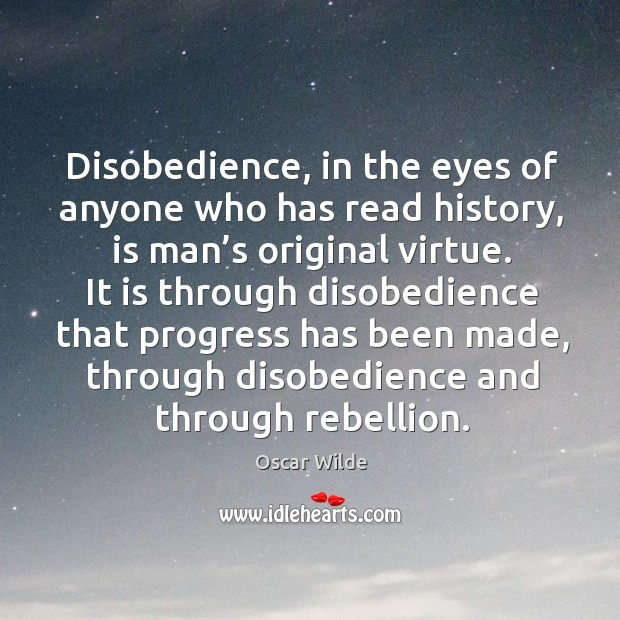Image, Disobedience, in the eyes of anyone who has read history, is man's original virtue.