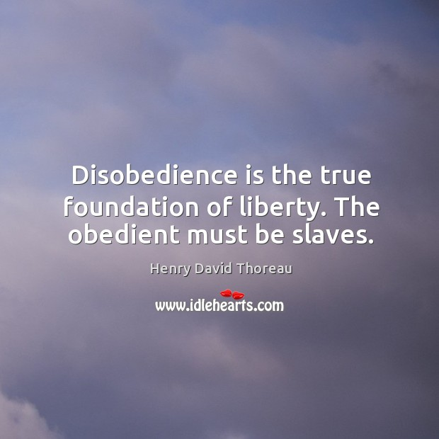 Image, Disobedience is the true foundation of liberty. The obedient must be slaves.
