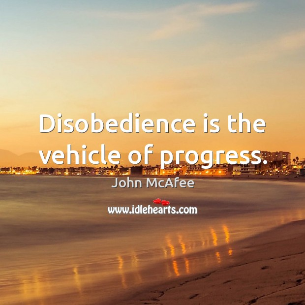 Disobedience is the vehicle of progress. John McAfee Picture Quote