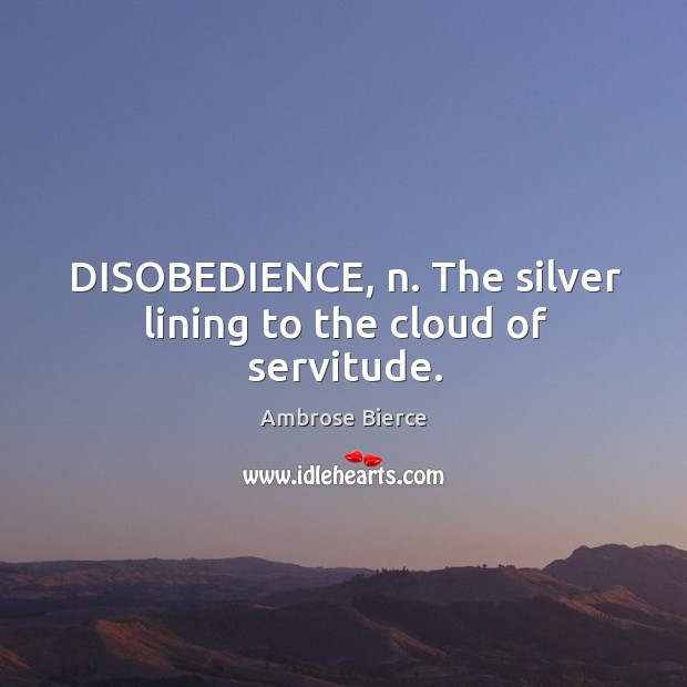 Image, DISOBEDIENCE, n. The silver lining to the cloud of servitude.