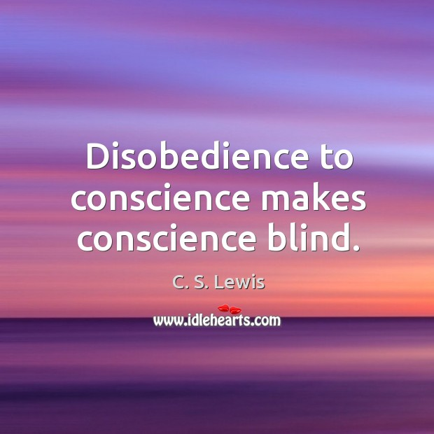 Disobedience to conscience makes conscience blind. Image