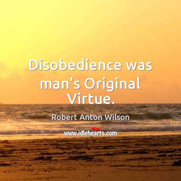 Disobedience was man's Original Virtue. Robert Anton Wilson Picture Quote