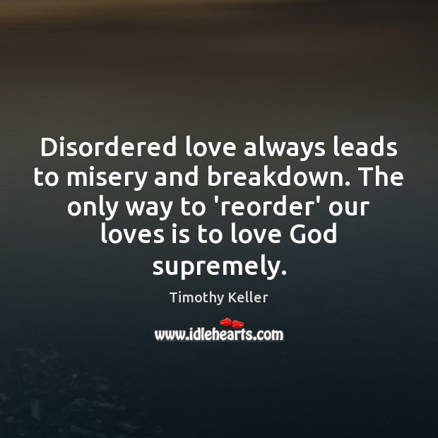 Disordered love always leads to misery and breakdown. The only way to Timothy Keller Picture Quote