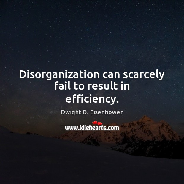 Disorganization can scarcely fail to result in efficiency. Dwight D. Eisenhower Picture Quote