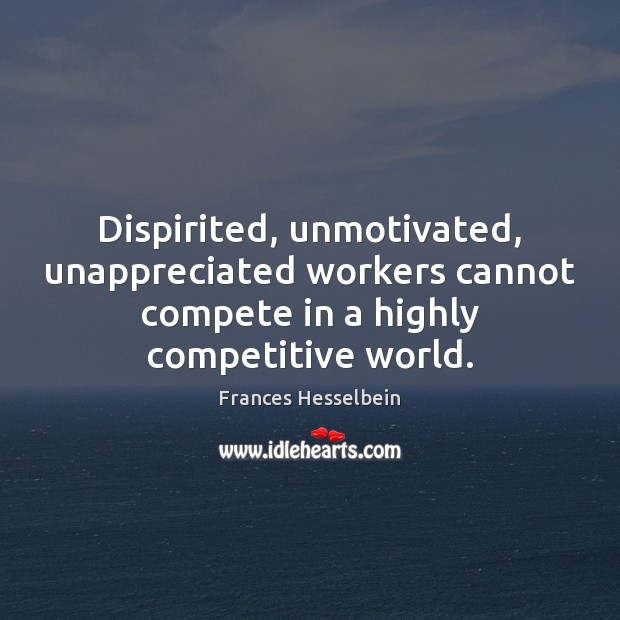 Dispirited, unmotivated, unappreciated workers cannot compete in a highly competitive world. Unappreciated Quotes Image