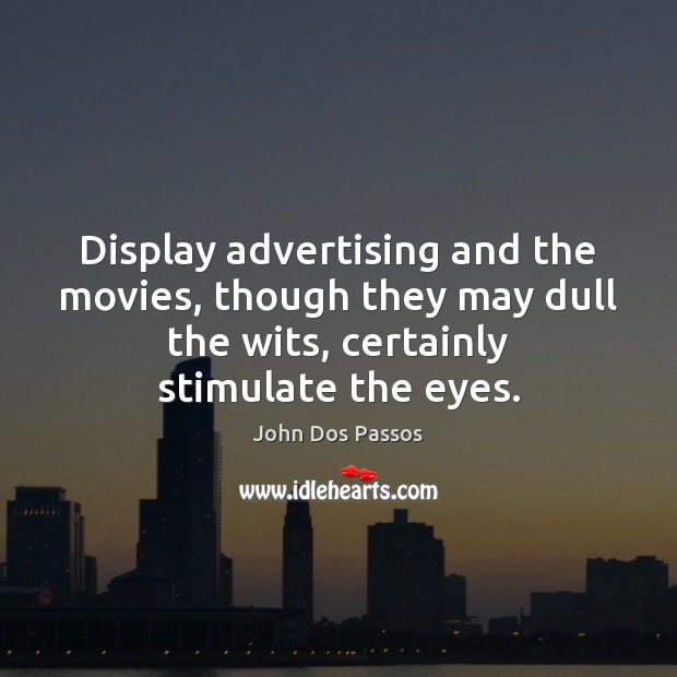 Display advertising and the movies, though they may dull the wits, certainly Image