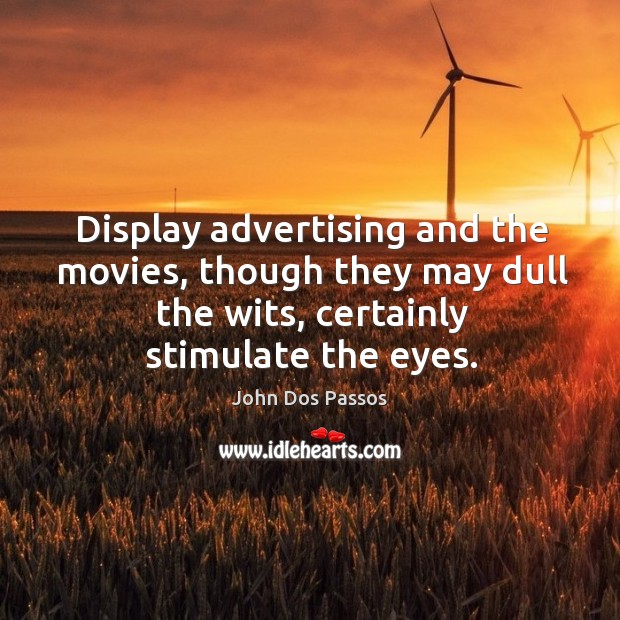 Image, Display advertising and the movies, though they may dull the wits, certainly stimulate the eyes.