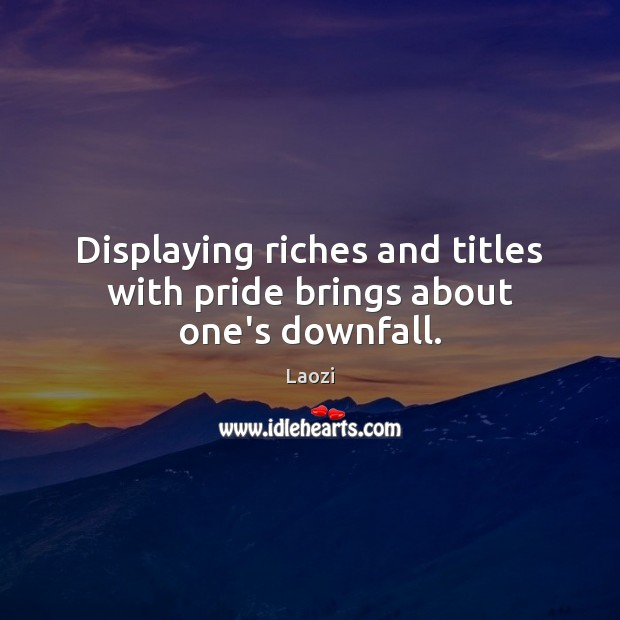 Displaying riches and titles with pride brings about one's downfall. Image