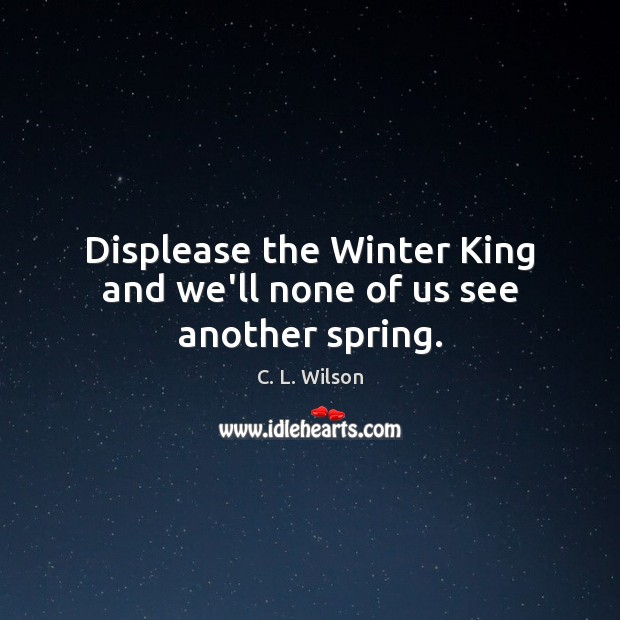 Image, Displease the Winter King and we'll none of us see another spring.