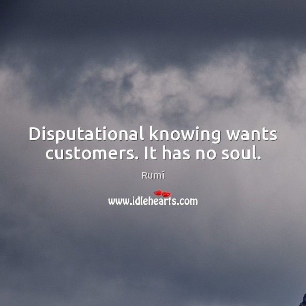 Disputational knowing wants customers. It has no soul. Image