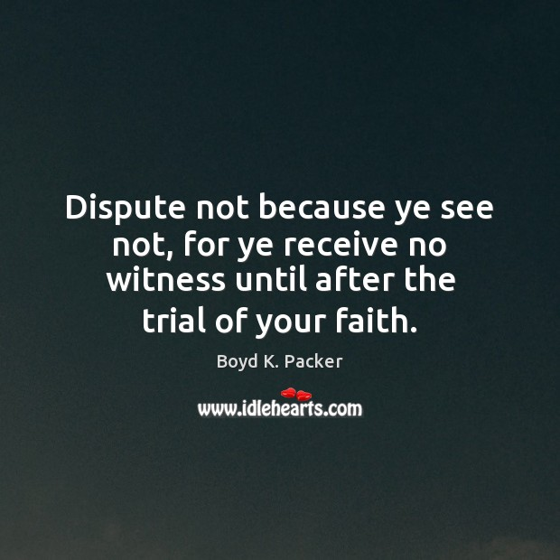 Dispute not because ye see not, for ye receive no witness until Boyd K. Packer Picture Quote