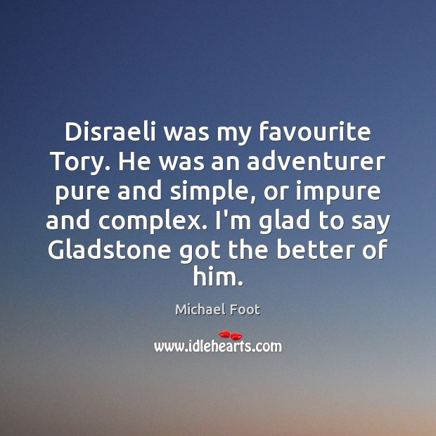 Image, Disraeli was my favourite Tory. He was an adventurer pure and simple,