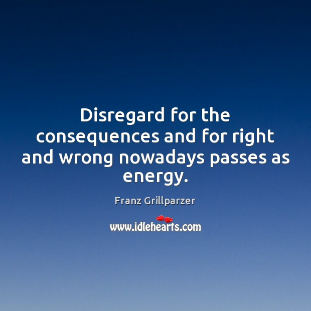 Disregard for the consequences and for right and wrong nowadays passes as energy. Franz Grillparzer Picture Quote