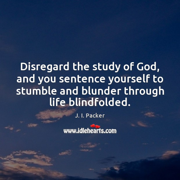 Disregard the study of God, and you sentence yourself to stumble and J. I. Packer Picture Quote