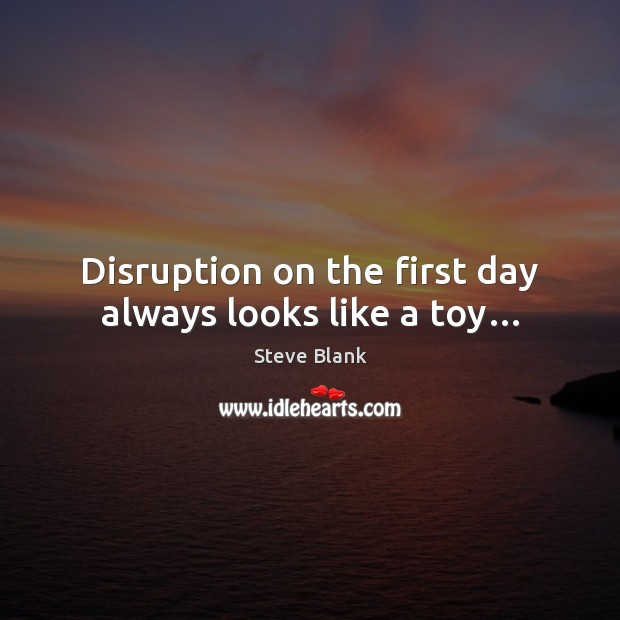 Disruption on the first day always looks like a toy… Image