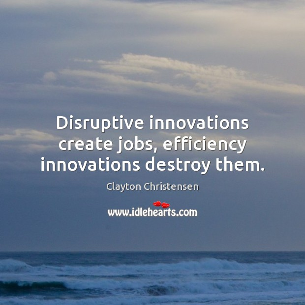 Disruptive innovations create jobs, efficiency innovations destroy them. Clayton Christensen Picture Quote