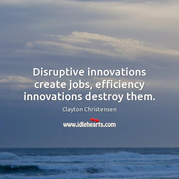 Disruptive innovations create jobs, efficiency innovations destroy them. Image
