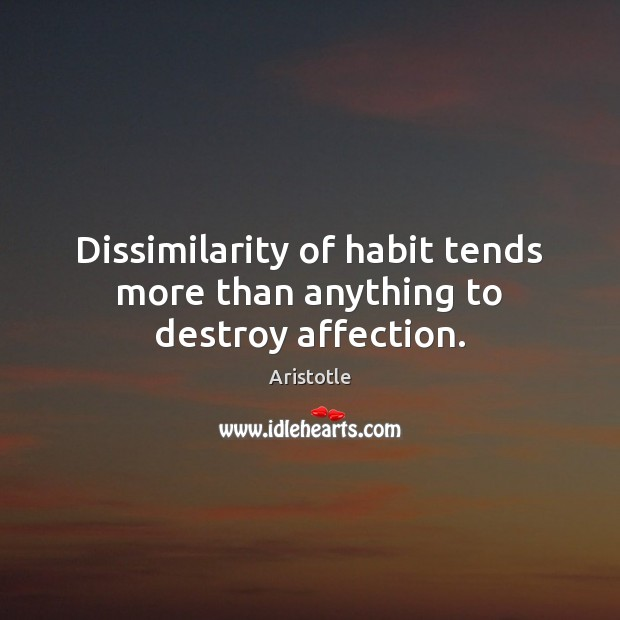 Dissimilarity of habit tends more than anything to destroy affection. Image