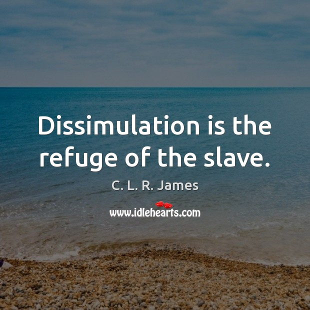 Dissimulation is the refuge of the slave. C. L. R. James Picture Quote