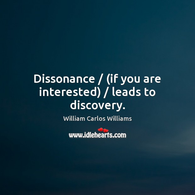 Dissonance / (if you are interested) / leads to discovery. William Carlos Williams Picture Quote