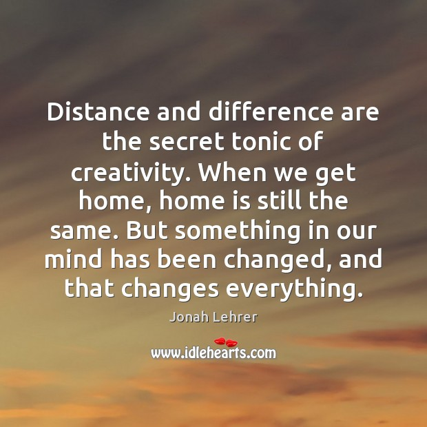 Distance and difference are the secret tonic of creativity. When we get Image